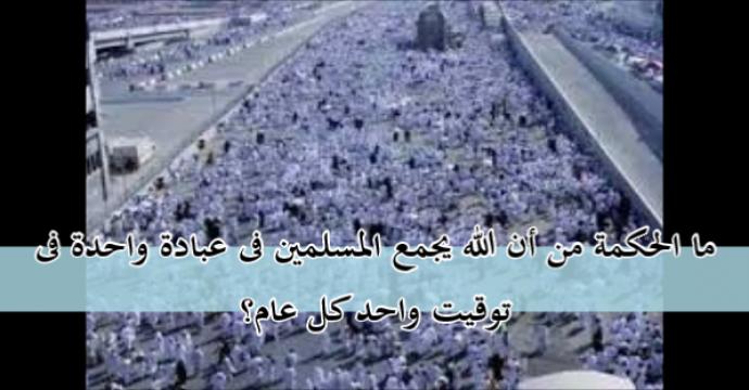 ما الحكمة من أن الله يجمع المسلمين فى عبادة واحدة فى توقيت واحد كل عام؟