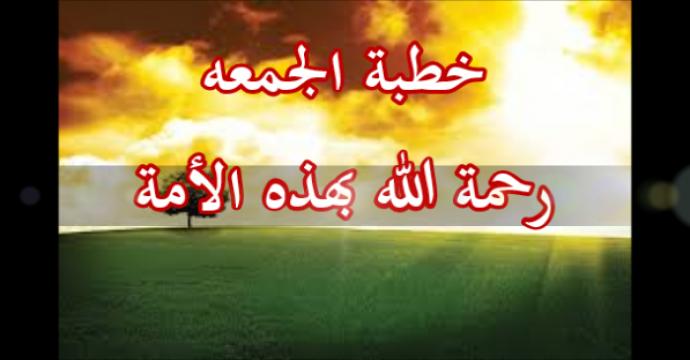 خطبة الجمعه_رحمة الله بهذه الأمة