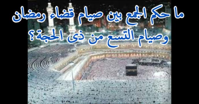 ما حكم الجمع بين صيام قضاء رمضان وصيام التسع من ذى الحجة؟