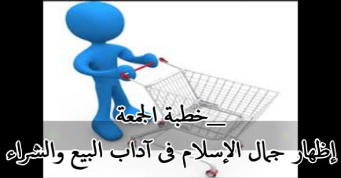 خطبة الجمعة_إظهار جمال الإسلام فى آداب البيع والشراء