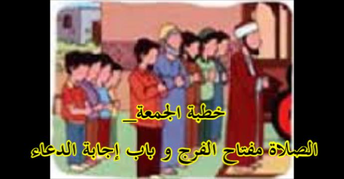 خطبة الجمعة_الصلاة مفتاح الفرج و باب إجابة الدعاء