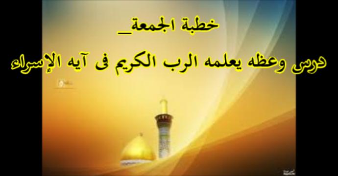 خطبة الجمعة_درس وعظه يعلمه الرب الكريم فى آيه الإسراء