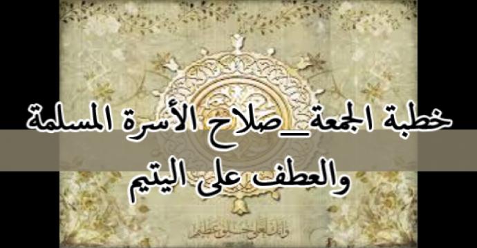 خطبة الجمعة_صلاح الأسرة المسلمة والعطف على اليتيم