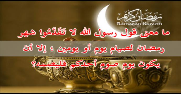 ما معنى قول رسول الله لا تَقَدَّمُوا شهر رمضان لصيام يوم أو يومين ؛ إلا أن يكون يوم صوم أحدكم فليصمه؟ 