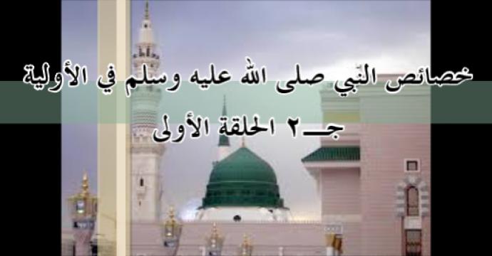 جـ2 الحلقة الأولى خصائص النبي صلى الله عليه وسلم في الأولية