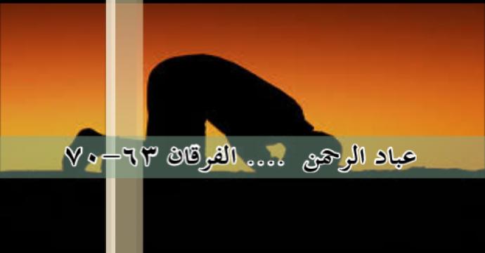 عباد الرحمن  …. الفرقان 63-70