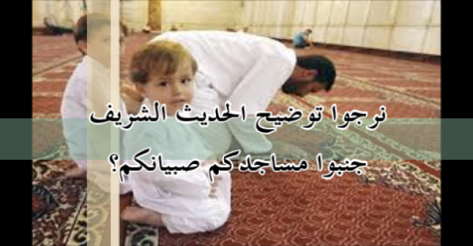 نرجوا توضيح الحديث الشريف جنبوا مساجدكم صبيانكم؟