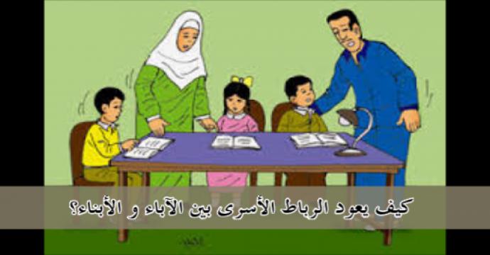 كيف يعود الرباط الأسرى بين الآباء و الأبناء؟