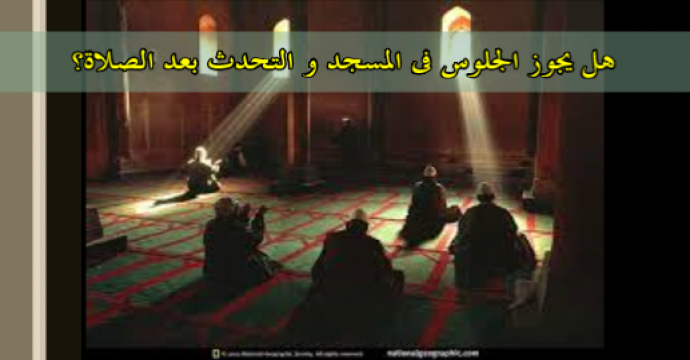 هل يجوز الجلوس فى المسجد و التحدث بعد الصلاة؟