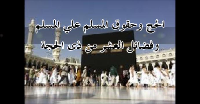خطبة الجمعة_الحج وحقوق المسلم وفضائل العشر من ذى الحجة