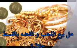 هل بيع الذهب و الفضه بالقسط حلال؟