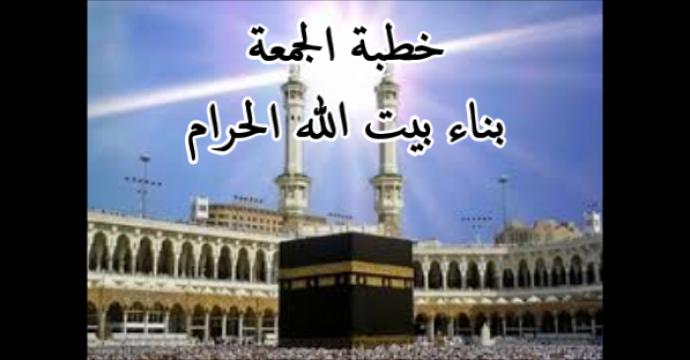 خطبة الجمعة_بناء بيت الله الحرام
