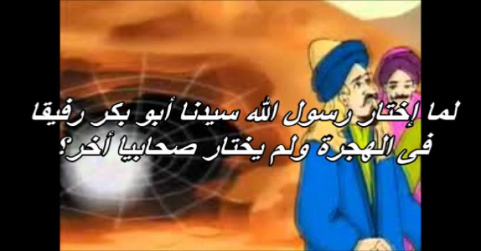 لما إختار رسول الله سيدنا أبو بكر رفيقا فى الهجرة ولم يختار صحابيا أخر؟