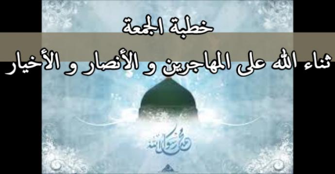 خطبة الجمعة_ثناء الله على المهاجرين و الأنصار و الأخيار