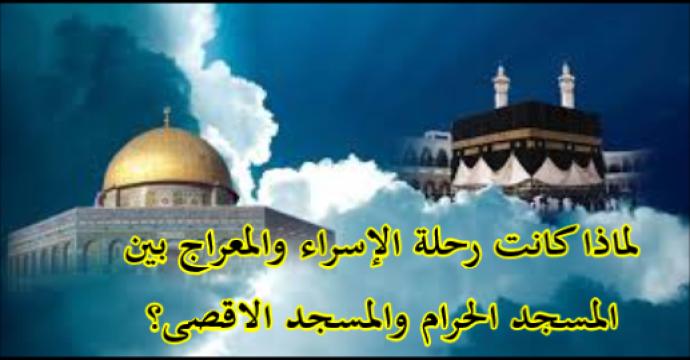 لماذا كانت رحلة الإسراء والمعراج بين المسجد الحرام والمسجد الاقصى؟
