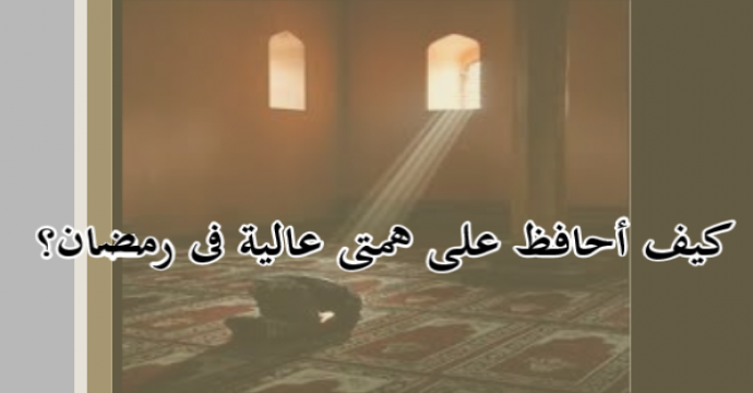 كيف أحافظ على همتى عالية في رمضان