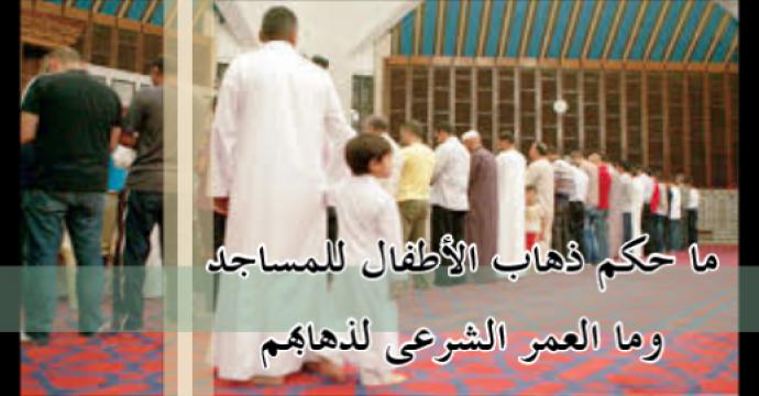 ما حكم ذهاب الأطفال للمساجد وما العمر الشرعى لذهابهم؟