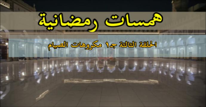 همسات رمضانية الحلقة الثالثة_جـ1 مكروهات الصيام