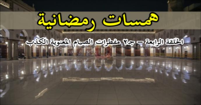 همسات رمضانية الحلقة الرابعة – جـ2 _مفطرات الصيام المعنوية الكذب