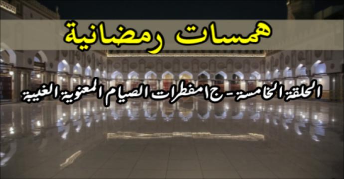 همسات رمضانية الحلقة الخامسة – جـ1 مفطرات الصيام المعنوية الغيبة