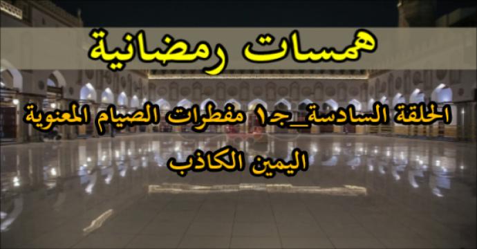 همسات رمضانية الحلقة السادسة_جـ1 مفطرات الصيام المعنوية_اليمين الكاذبة