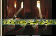 ما الفرق بين الصوفي والعابد والزاهد؟